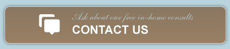 Ask about our free in-home consults, CONTACT US